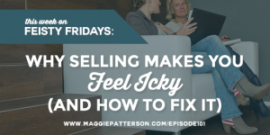 Episode #101 -  Why Selling Makes You Feel Icky (and How to Fix It)